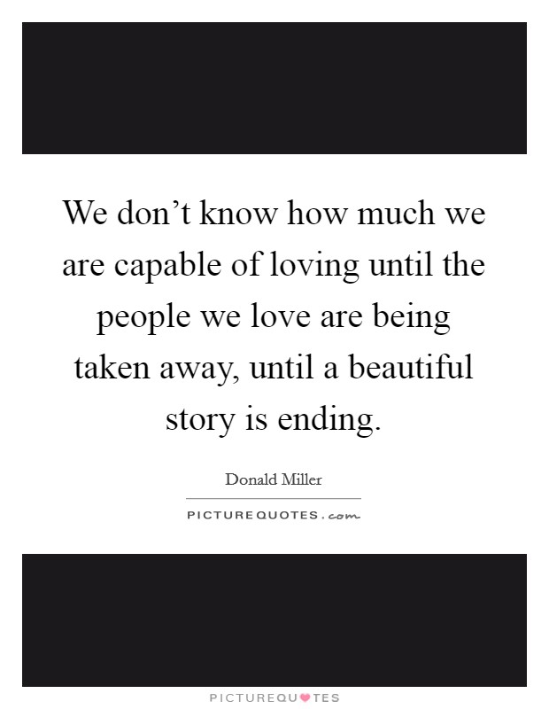 We don't know how much we are capable of loving until the people we love are being taken away, until a beautiful story is ending Picture Quote #1