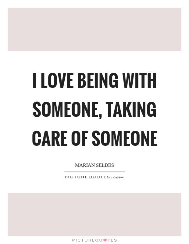 I love being with someone, taking care of someone Picture Quote #1