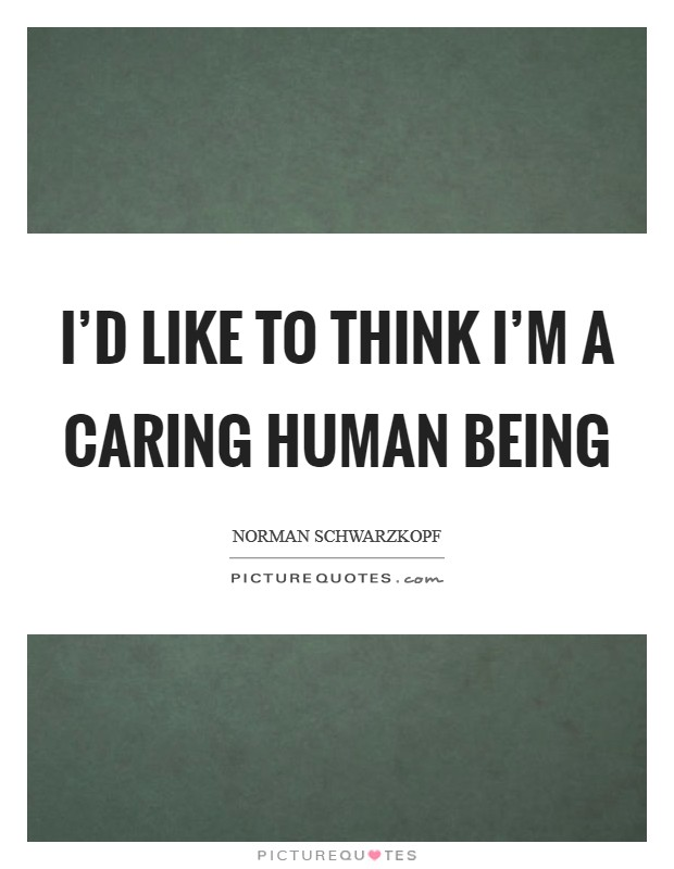 I'd like to think I'm a caring human being Picture Quote #1