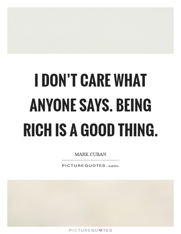 I don't care what anyone says. Being rich is a good thing Picture Quote #1