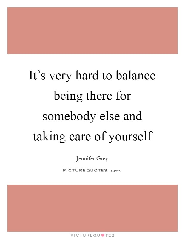 It's very hard to balance being there for somebody else and taking care of yourself Picture Quote #1