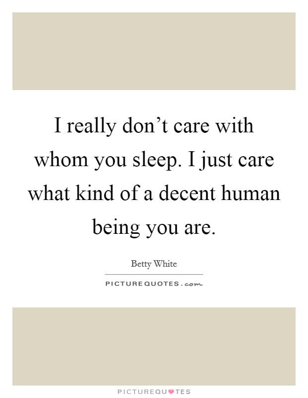 I really don't care with whom you sleep. I just care what kind of a decent human being you are Picture Quote #1
