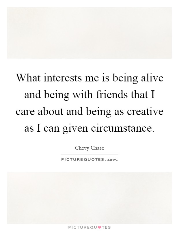 What interests me is being alive and being with friends that I care about and being as creative as I can given circumstance Picture Quote #1