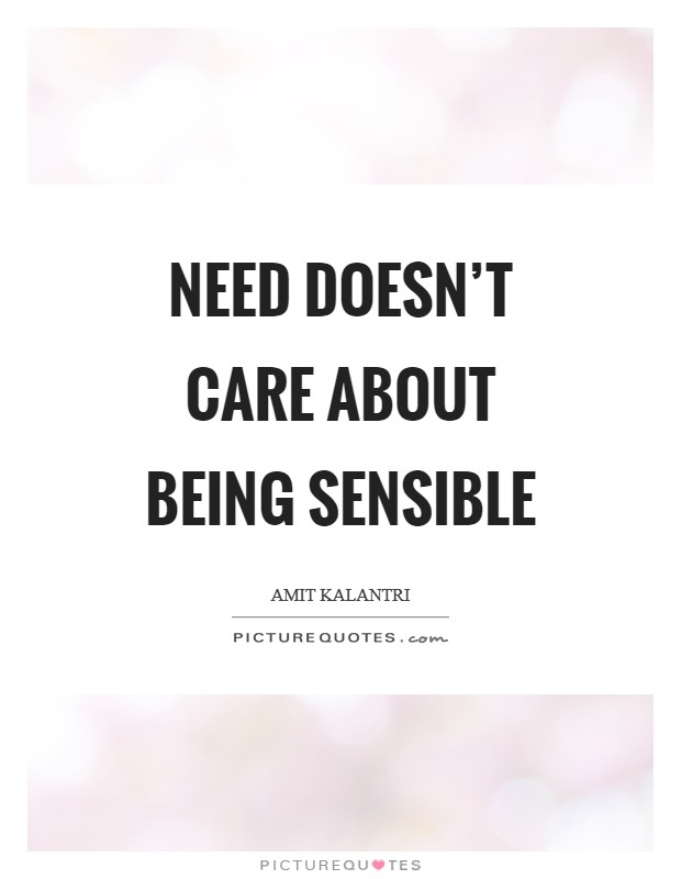 Need doesn't care about being sensible Picture Quote #1