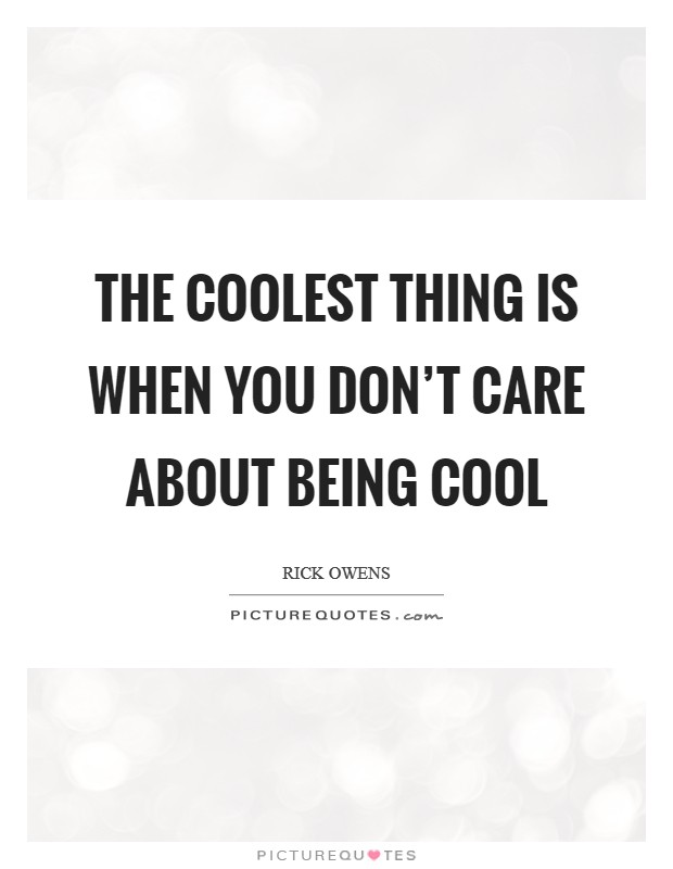 The coolest thing is when you don't care about being cool Picture Quote #1