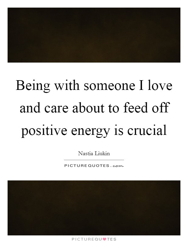 Being with someone I love and care about to feed off positive energy is crucial Picture Quote #1