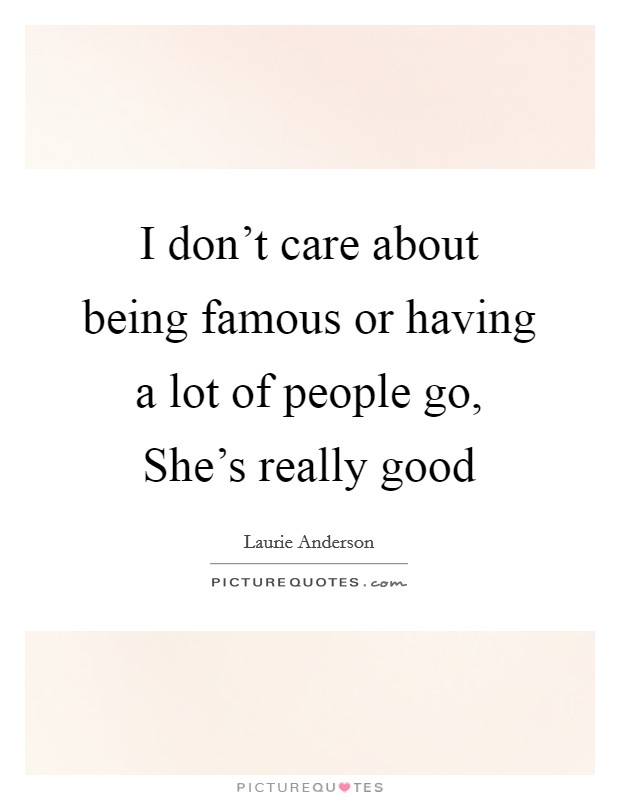 I don't care about being famous or having a lot of people go, She's really good Picture Quote #1