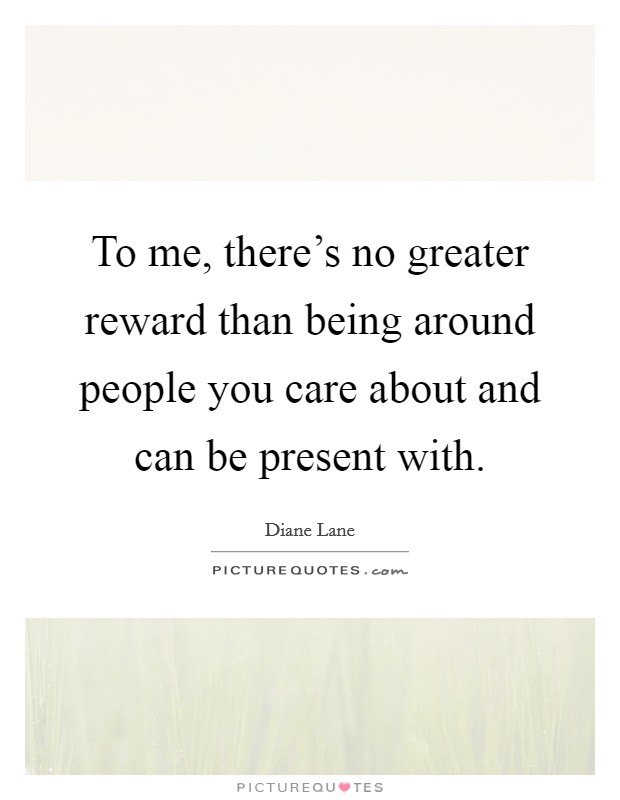 To me, there's no greater reward than being around people you care about and can be present with Picture Quote #1