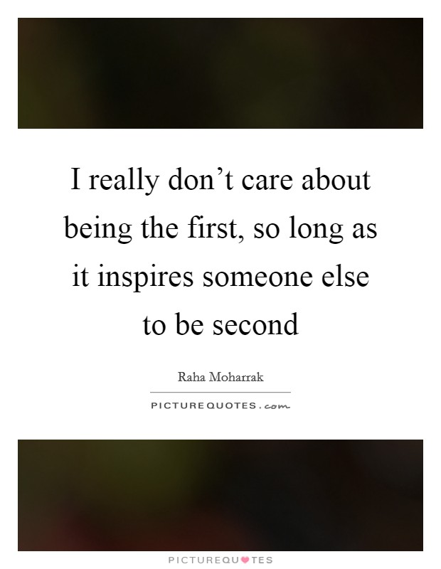 I really don't care about being the first, so long as it inspires someone else to be second Picture Quote #1