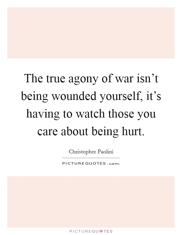 The true agony of war isn't being wounded yourself, it's having to watch those you care about being hurt Picture Quote #1
