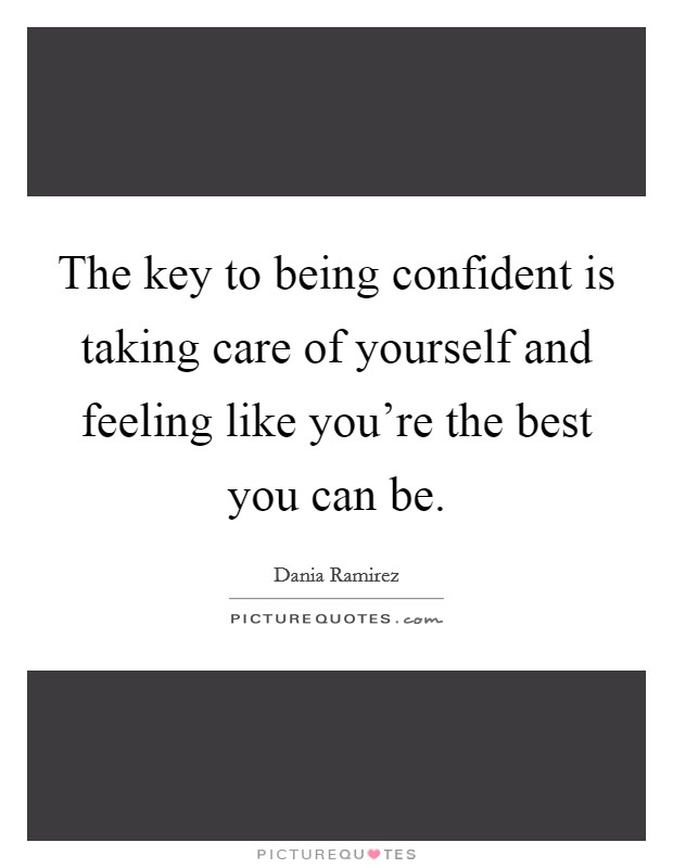 The key to being confident is taking care of yourself and feeling like you're the best you can be Picture Quote #1