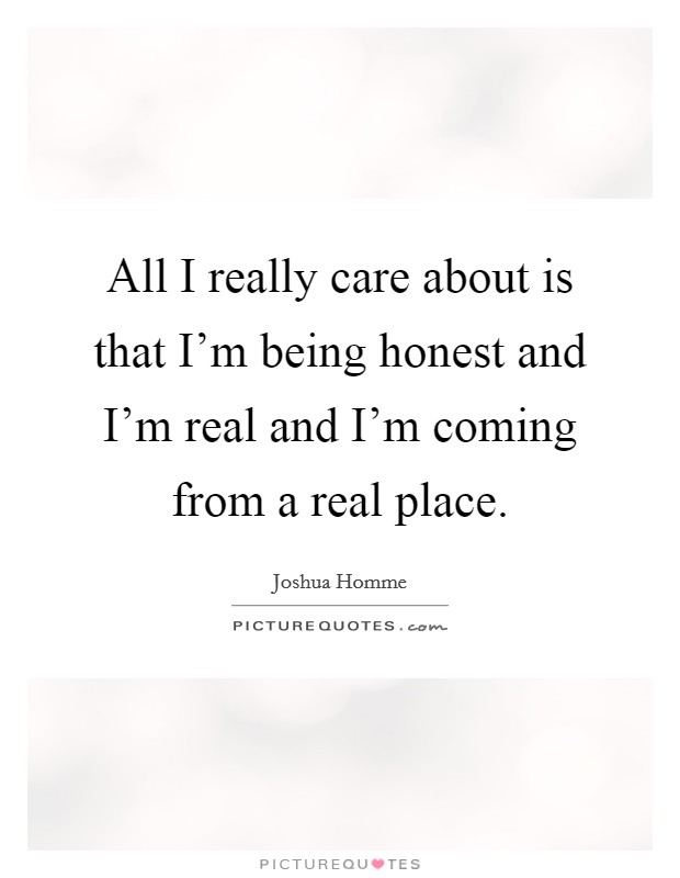 All I really care about is that I'm being honest and I'm real and I'm coming from a real place Picture Quote #1