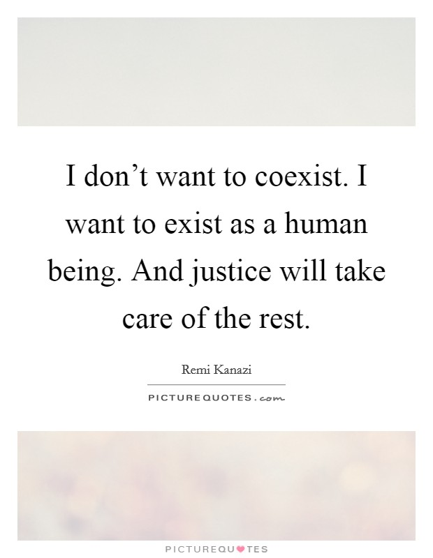 I don't want to coexist. I want to exist as a human being. And justice will take care of the rest Picture Quote #1