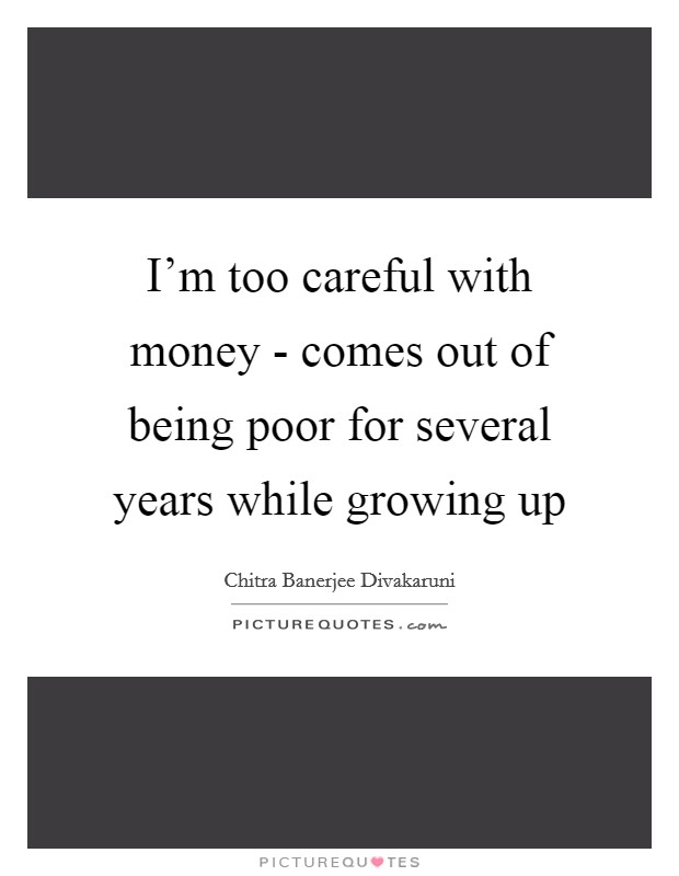 I'm too careful with money - comes out of being poor for several years while growing up Picture Quote #1