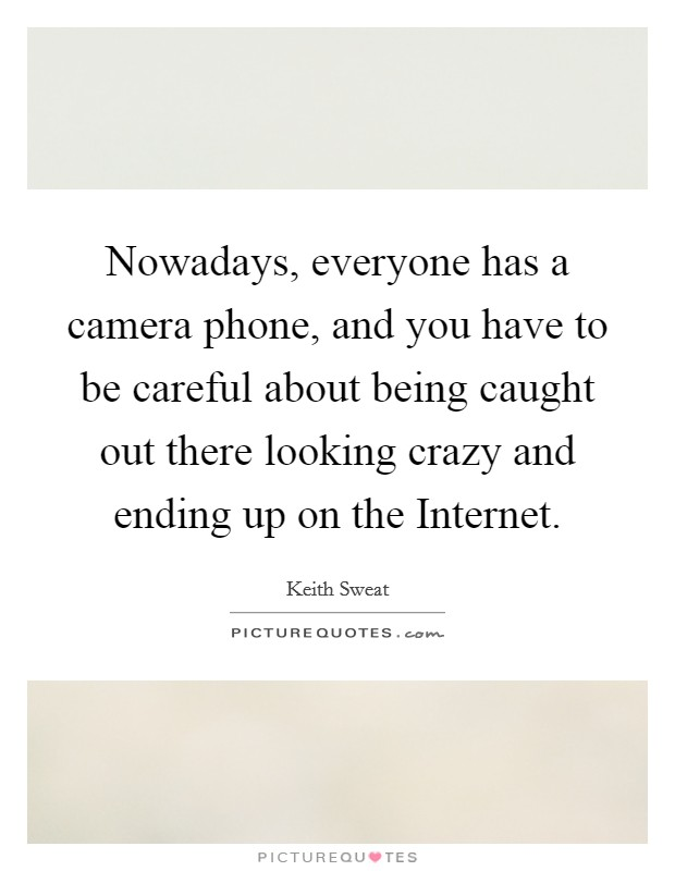 Nowadays, everyone has a camera phone, and you have to be careful about being caught out there looking crazy and ending up on the Internet Picture Quote #1