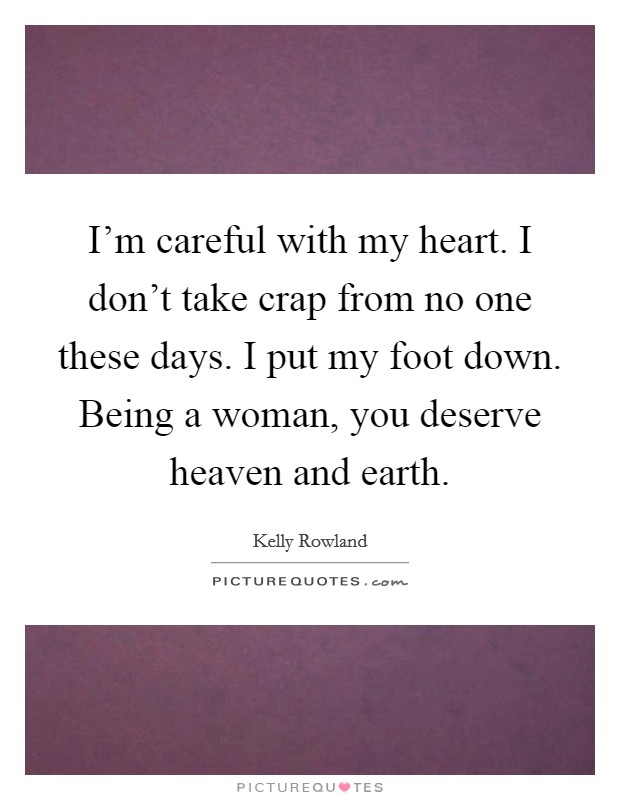 I'm careful with my heart. I don't take crap from no one these days. I put my foot down. Being a woman, you deserve heaven and earth Picture Quote #1