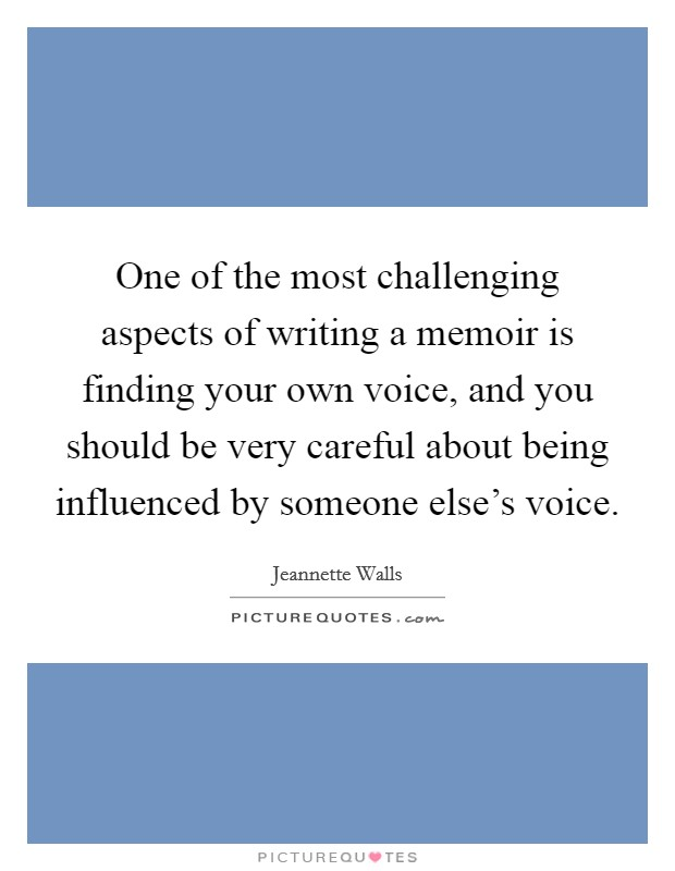 One of the most challenging aspects of writing a memoir is finding your own voice, and you should be very careful about being influenced by someone else's voice Picture Quote #1