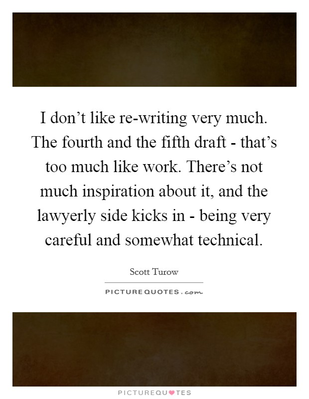 I don't like re-writing very much. The fourth and the fifth draft - that's too much like work. There's not much inspiration about it, and the lawyerly side kicks in - being very careful and somewhat technical Picture Quote #1