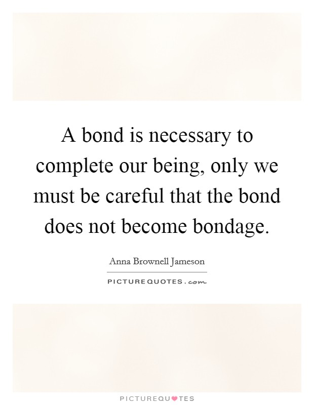A bond is necessary to complete our being, only we must be careful that the bond does not become bondage Picture Quote #1