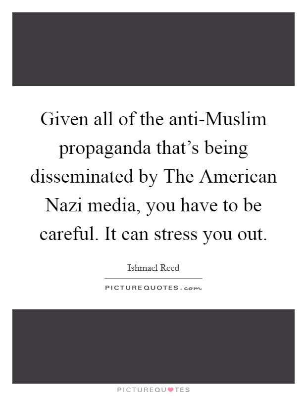Given all of the anti-Muslim propaganda that's being disseminated by The American Nazi media, you have to be careful. It can stress you out Picture Quote #1