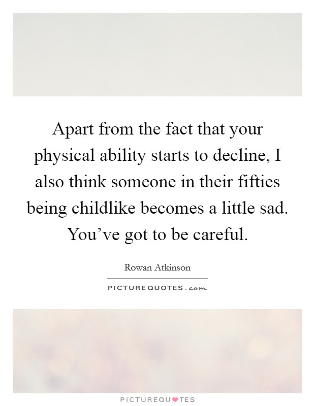 Apart from the fact that your physical ability starts to decline, I also think someone in their fifties being childlike becomes a little sad. You've got to be careful Picture Quote #1