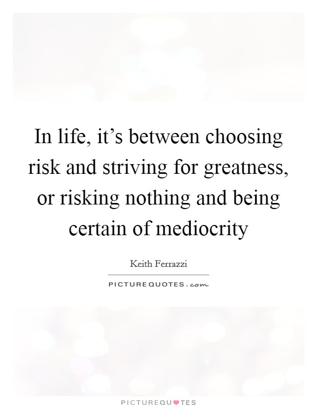 In life, it's between choosing risk and striving for greatness, or risking nothing and being certain of mediocrity Picture Quote #1