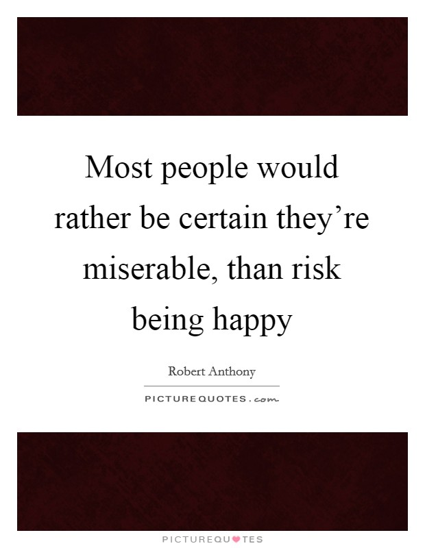 Most people would rather be certain they're miserable, than risk being happy Picture Quote #1
