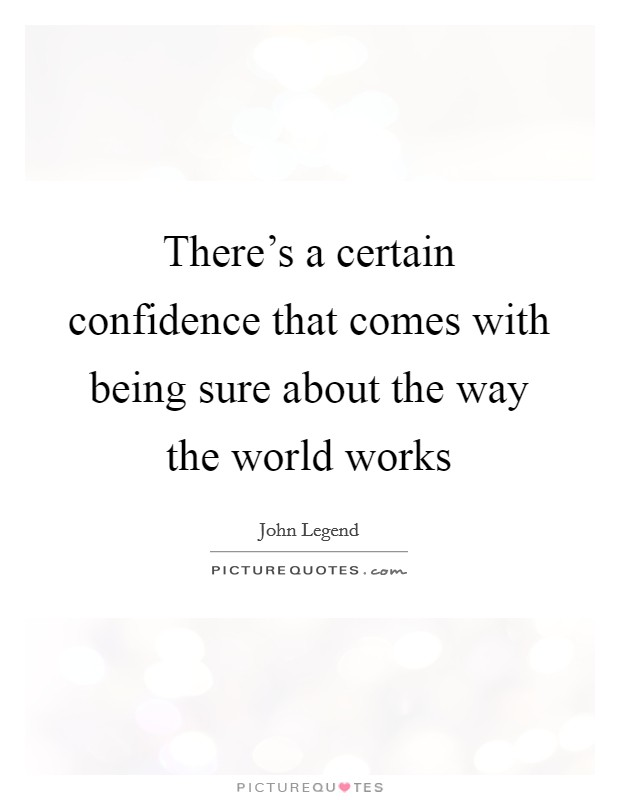 There's a certain confidence that comes with being sure about the way the world works Picture Quote #1