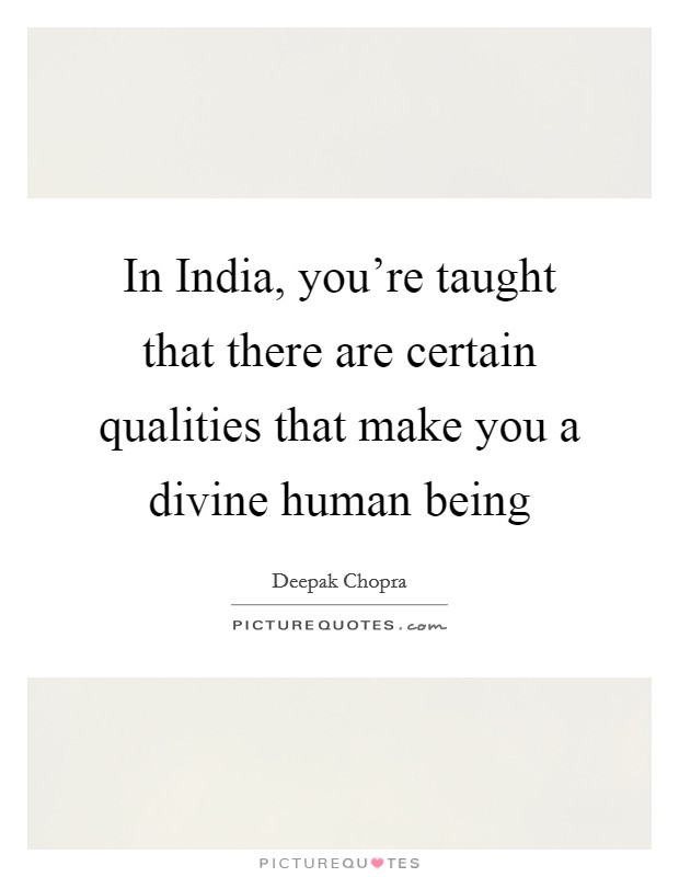 In India, you're taught that there are certain qualities that make you a divine human being Picture Quote #1