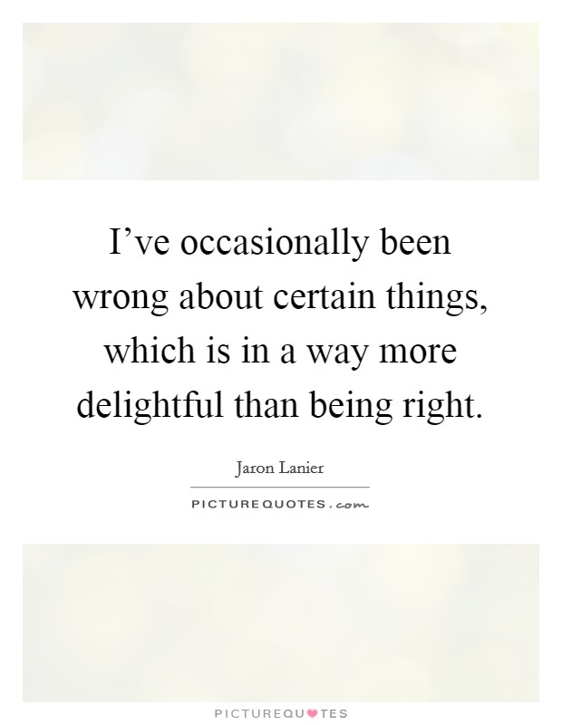 I've occasionally been wrong about certain things, which is in a way more delightful than being right. Picture Quote #1
