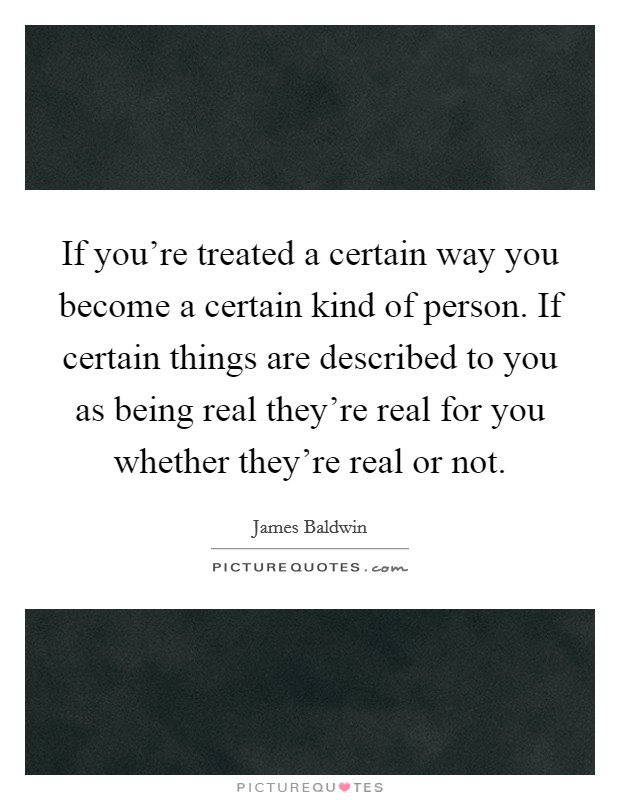 If you're treated a certain way you become a certain kind of person. If certain things are described to you as being real they're real for you whether they're real or not Picture Quote #1