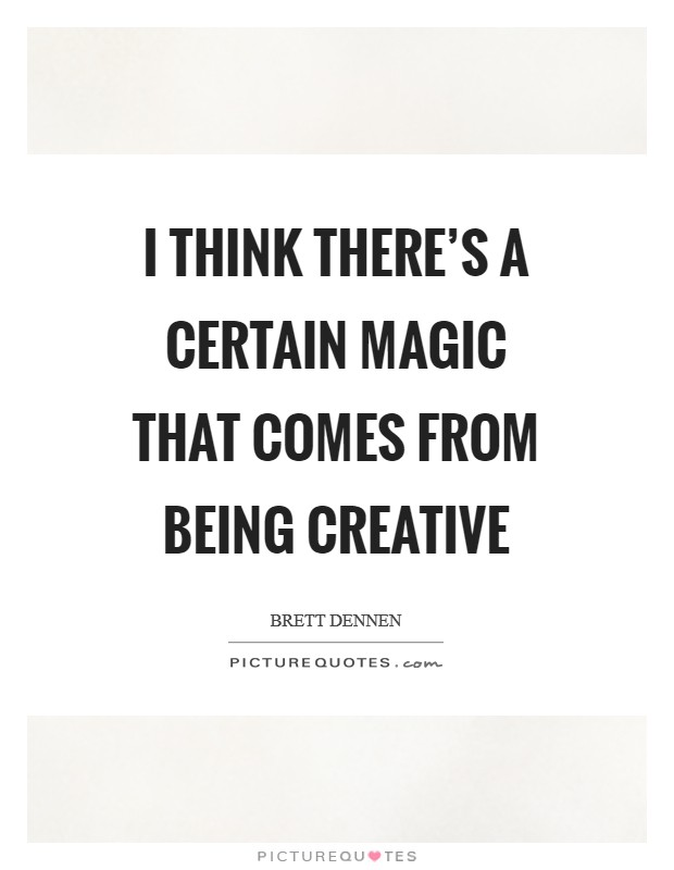 I think there's a certain magic that comes from being creative Picture Quote #1