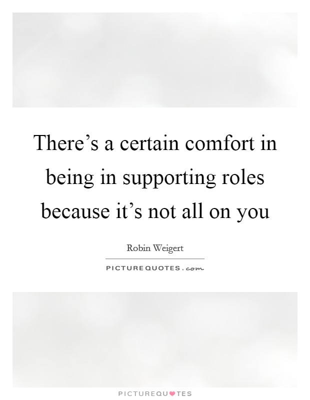 There's a certain comfort in being in supporting roles because it's not all on you Picture Quote #1