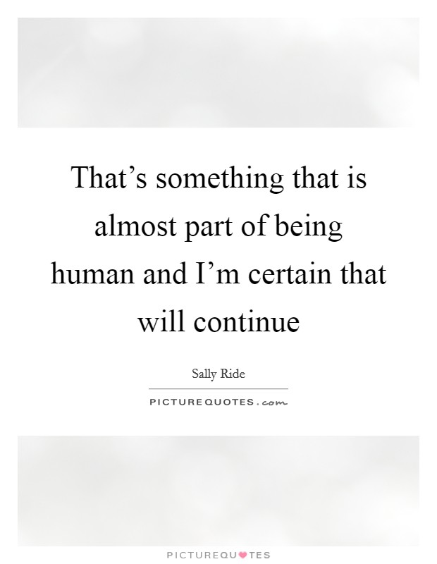 That's something that is almost part of being human and I'm certain that will continue Picture Quote #1