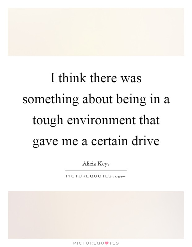 I think there was something about being in a tough environment that gave me a certain drive Picture Quote #1