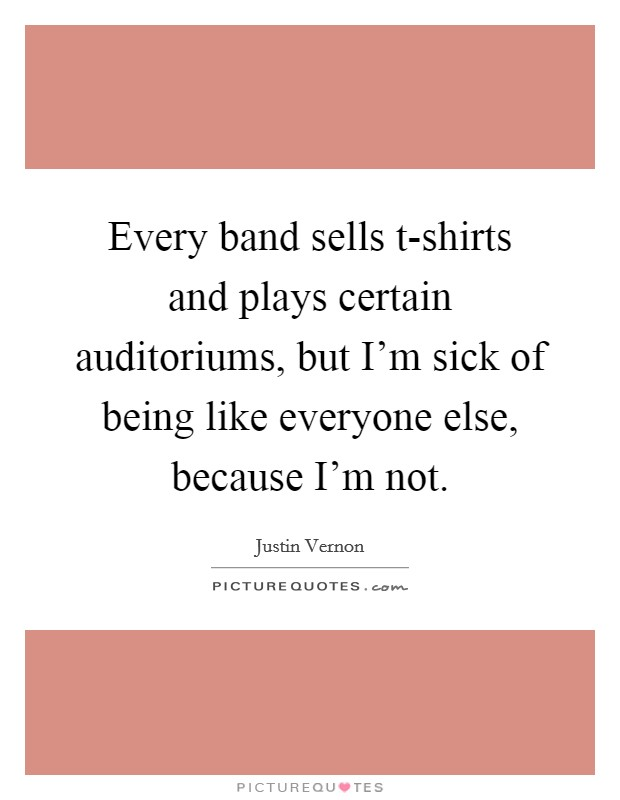 Every band sells t-shirts and plays certain auditoriums, but I'm sick of being like everyone else, because I'm not Picture Quote #1