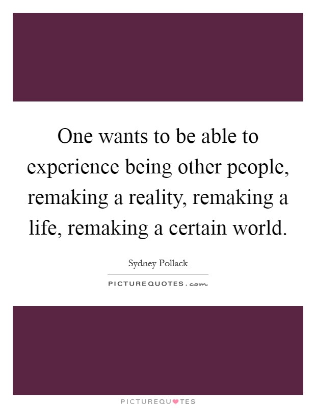 One wants to be able to experience being other people, remaking a reality, remaking a life, remaking a certain world Picture Quote #1
