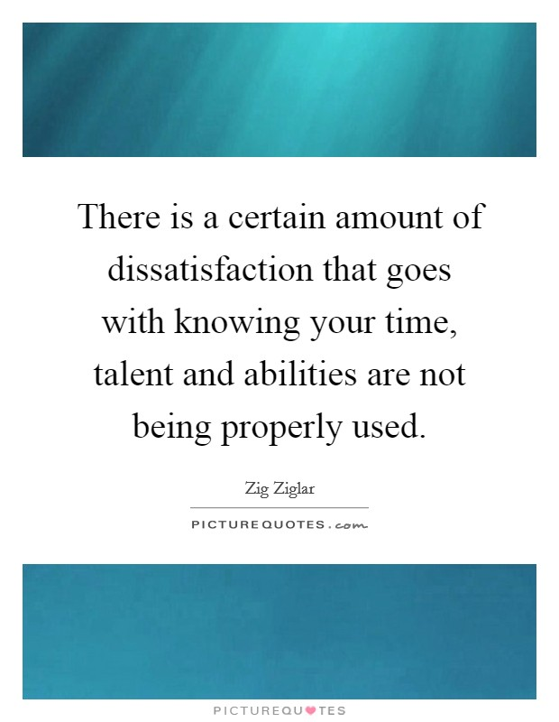 There is a certain amount of dissatisfaction that goes with knowing your time, talent and abilities are not being properly used Picture Quote #1