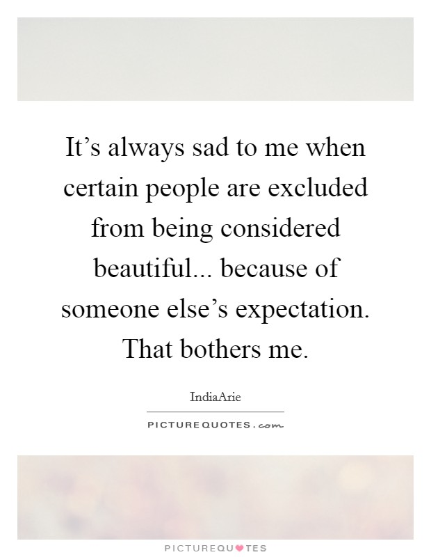 It's always sad to me when certain people are excluded from being considered beautiful... because of someone else's expectation. That bothers me Picture Quote #1