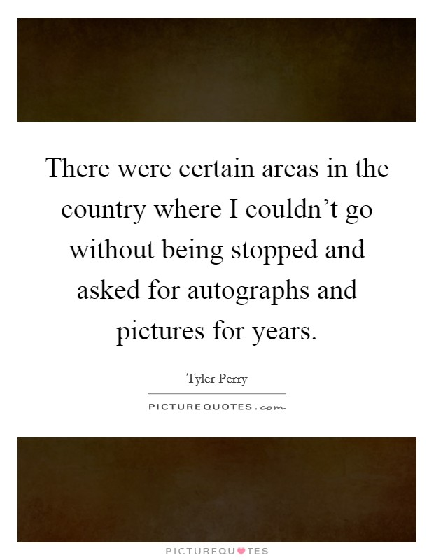 There were certain areas in the country where I couldn't go without being stopped and asked for autographs and pictures for years Picture Quote #1