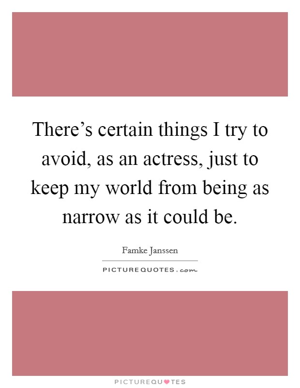 There's certain things I try to avoid, as an actress, just to keep my world from being as narrow as it could be Picture Quote #1