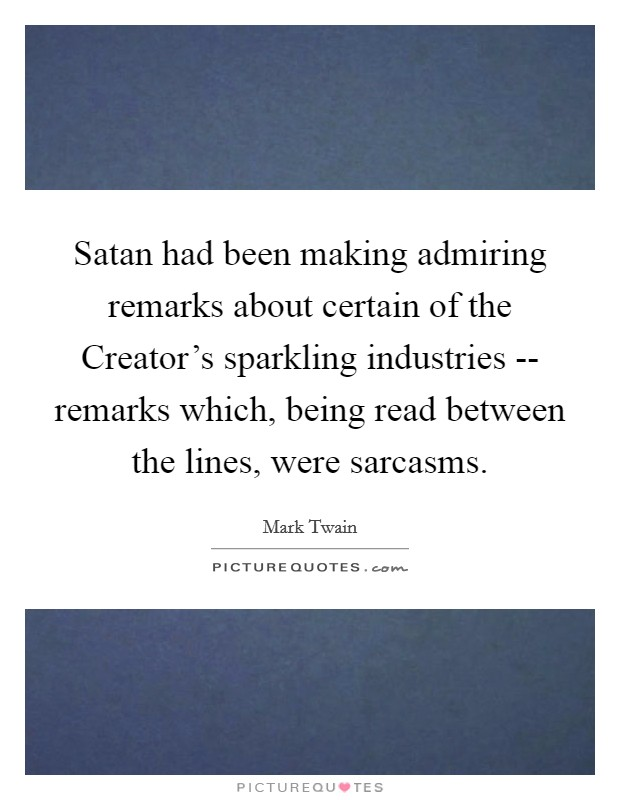 Satan had been making admiring remarks about certain of the Creator's sparkling industries -- remarks which, being read between the lines, were sarcasms Picture Quote #1