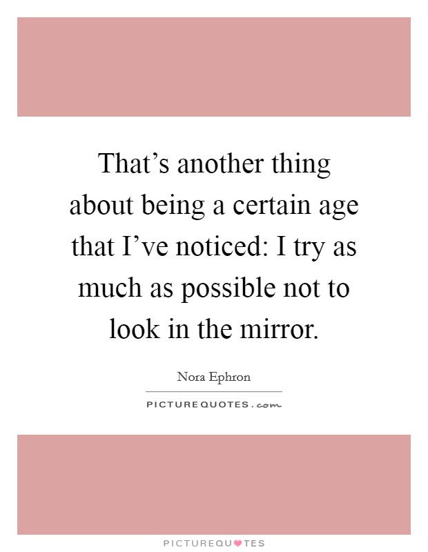 That's another thing about being a certain age that I've noticed: I try as much as possible not to look in the mirror Picture Quote #1
