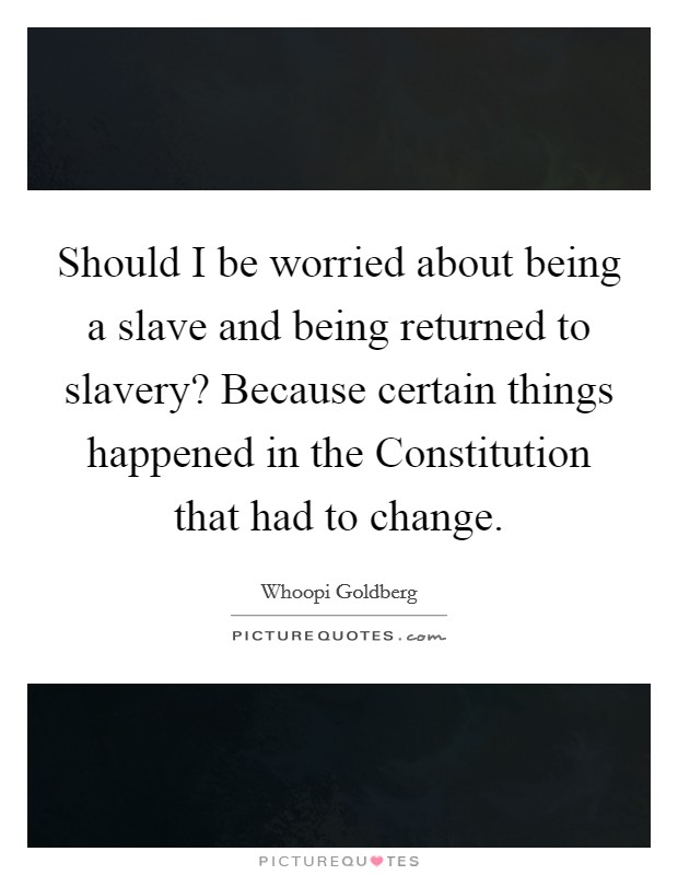Should I be worried about being a slave and being returned to slavery? Because certain things happened in the Constitution that had to change Picture Quote #1