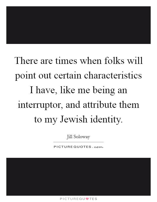 There are times when folks will point out certain characteristics I have, like me being an interruptor, and attribute them to my Jewish identity Picture Quote #1
