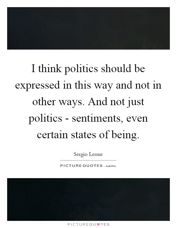 I think politics should be expressed in this way and not in other ways. And not just politics - sentiments, even certain states of being Picture Quote #1
