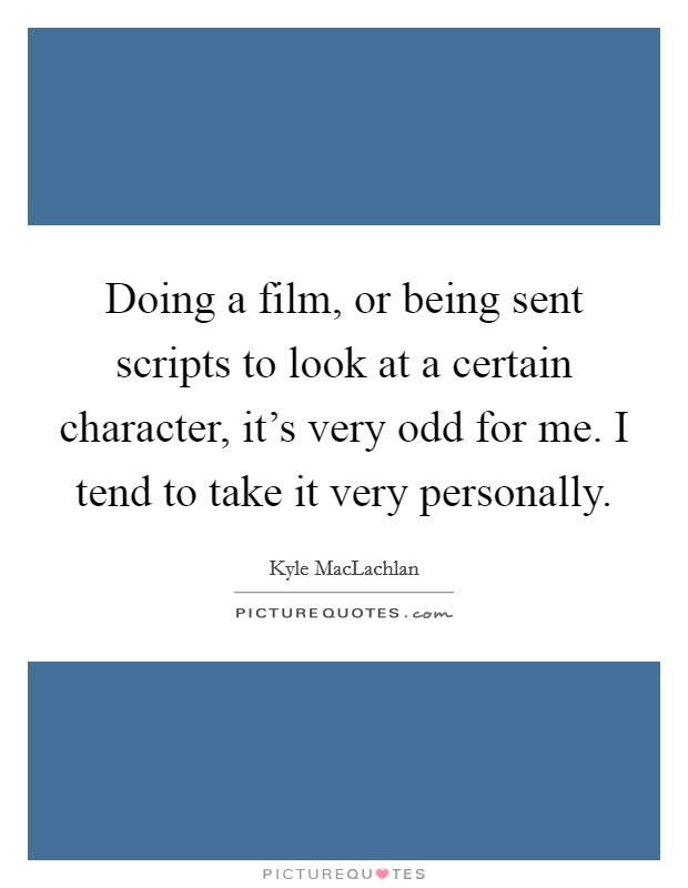 Doing a film, or being sent scripts to look at a certain character, it's very odd for me. I tend to take it very personally Picture Quote #1