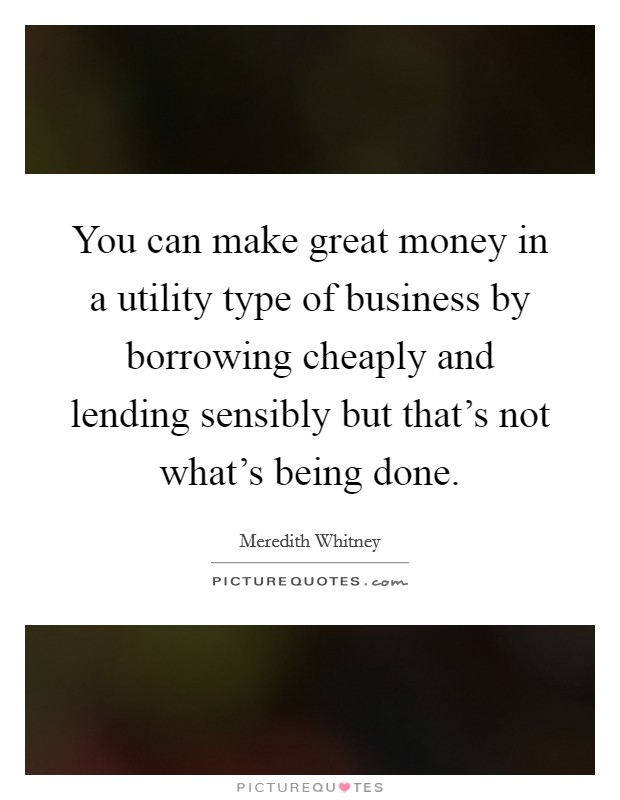 You can make great money in a utility type of business by borrowing cheaply and lending sensibly but that's not what's being done Picture Quote #1