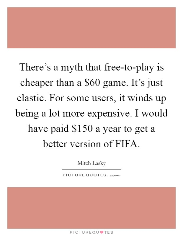 There's a myth that free-to-play is cheaper than a $60 game. It's just elastic. For some users, it winds up being a lot more expensive. I would have paid $150 a year to get a better version of FIFA Picture Quote #1
