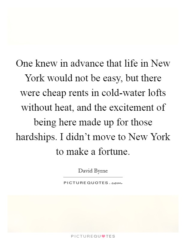 One knew in advance that life in New York would not be easy, but there were cheap rents in cold-water lofts without heat, and the excitement of being here made up for those hardships. I didn't move to New York to make a fortune Picture Quote #1
